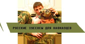 Русские хуесосы для кавказцев // chewbakka.com